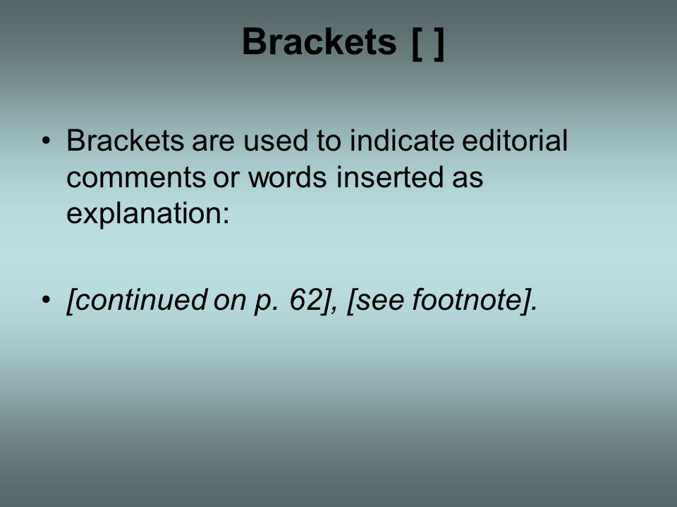 Brackets [ ] Brackets are used to indicate editorial comments or words inserted as explanation: [continued on p.